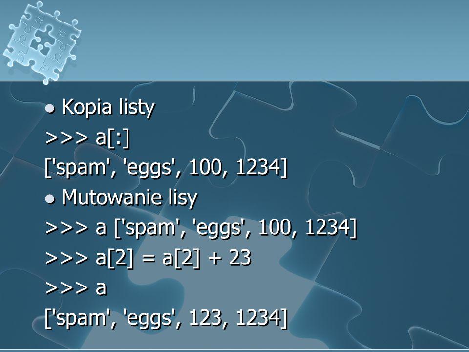 Kopia listy >>> a[:] [ spam , eggs , 100, 1234] Mutowanie lisy. >>> a [ spam , eggs , 100, 1234]